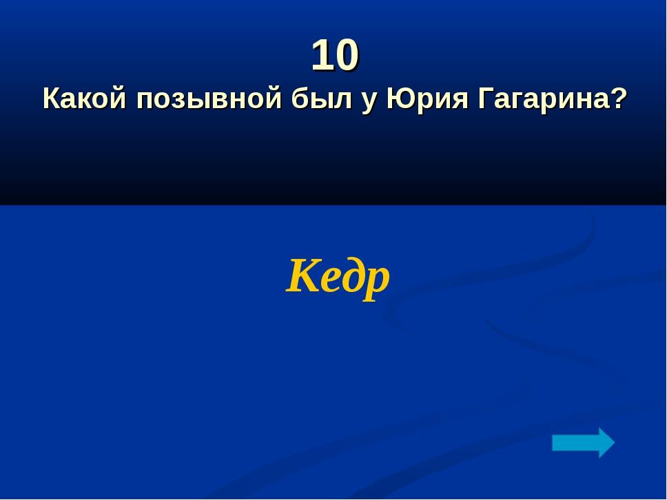 10 Какой позывной был у Юрия Гагарина? Кедр