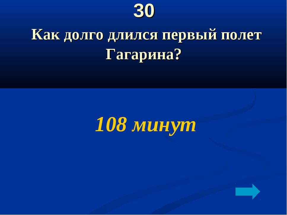 30 Как долго длился первый полет Гагарина? 108 минут