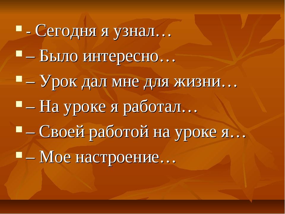 - Сегодня я узнал… – Было интересно… – Урок дал мне для жизни… – На уроке я р...
