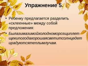 Упражнение 5. Ребенку предлагается разделить «склеенные» между собой предложе