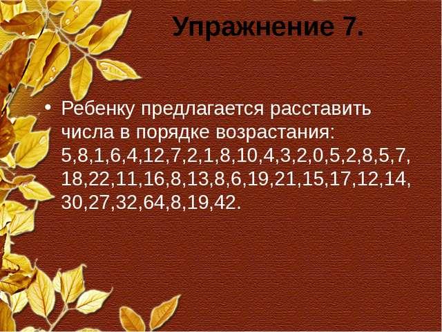 Упражнение 7. Ребенку предлагается расставить числа в порядке возрастания: 5,...