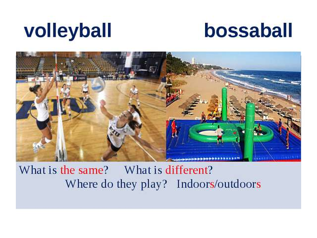 volleyball bossaball What is the same? What is different? Where do they play?...