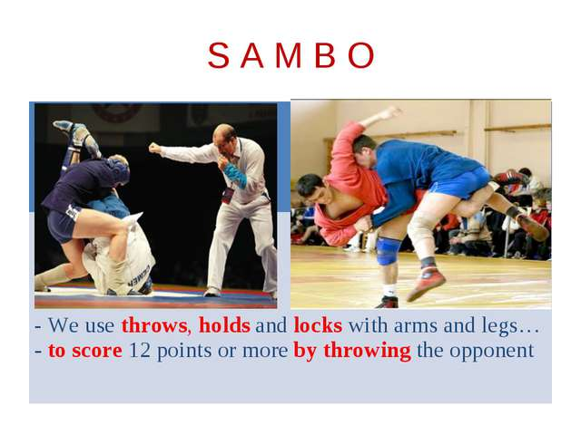 S A M B O - We use throws, holds and locks with arms and legs… - to score 12...