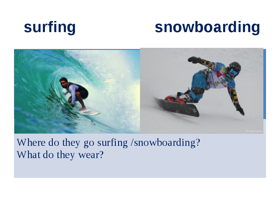 surfing snowboarding Where do they go surfing /snowboarding? What do they we...