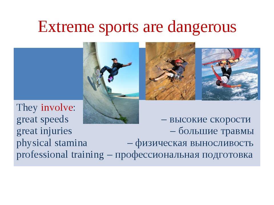 Extreme sports are dangerous They involve: great speeds – высокие скорости gr...