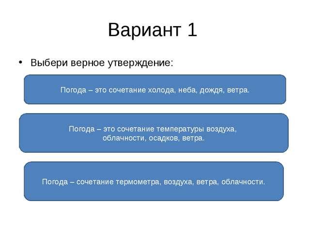 Вариант 1 Выбери верное утверждение: Погода – это сочетание температуры возду...