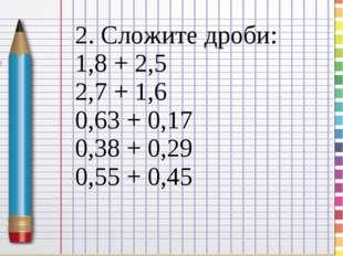2. Сложите дроби: 1,8 + 2,5 2,7 + 1,6 0,63 + 0,17 0,38 + 0,29 0,55 + 0,45