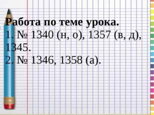 Работа по теме урока. 1. № 1340 (н, о), 1357 (в, д), 1345. 2. № 1346, 1358 (а).