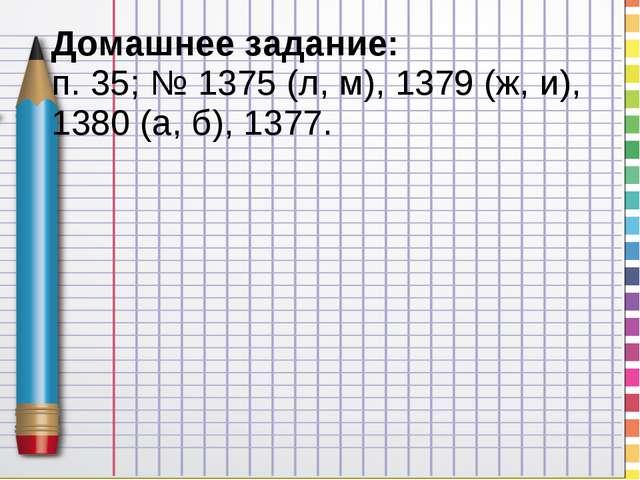 Домашнее задание: п. 35; № 1375 (л, м), 1379 (ж, и), 1380 (а, б), 1377.