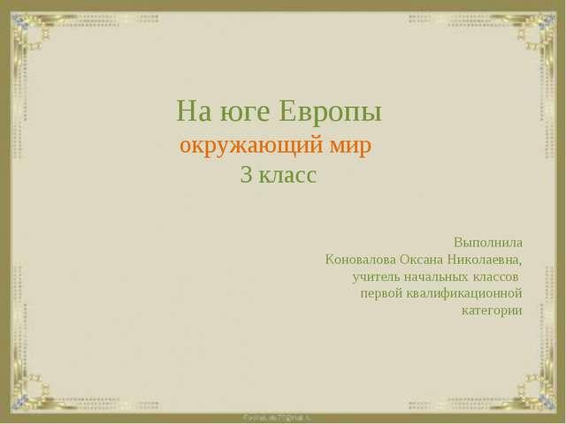 На юге Европы окружающий мир 3 класс Выполнила Коновалова Оксана Николаевна...