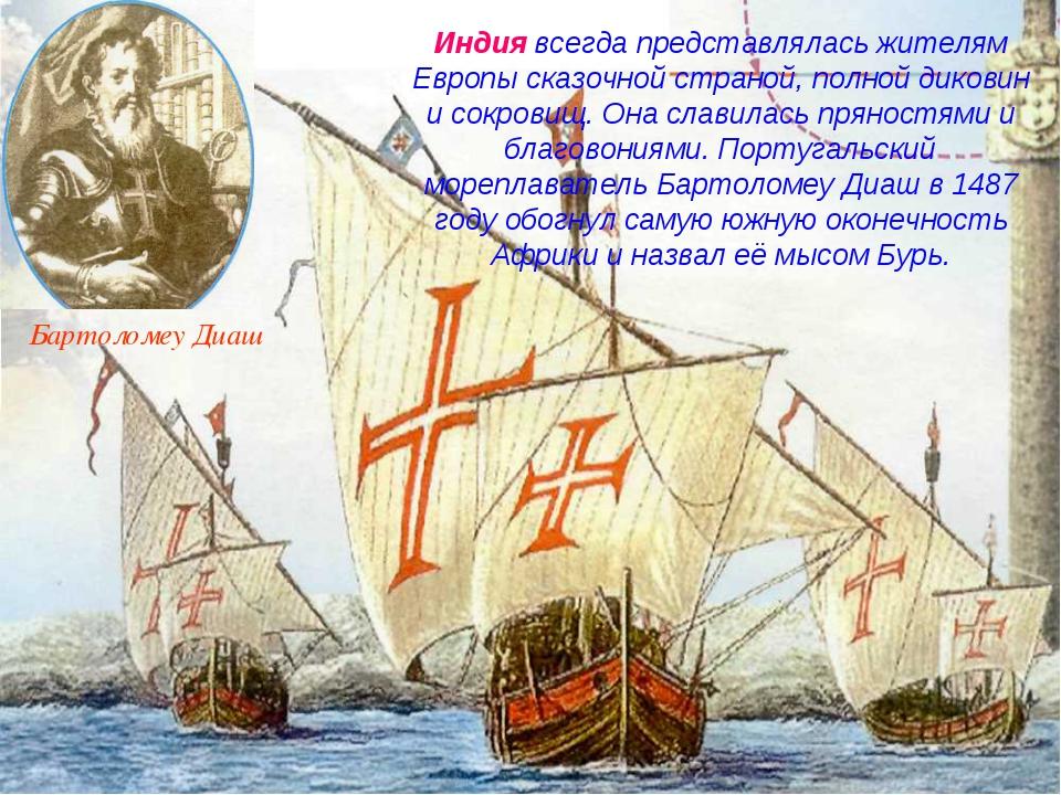 Бартоломеу Диаш Индия всегда представлялась жителям Европы сказочной страной,...