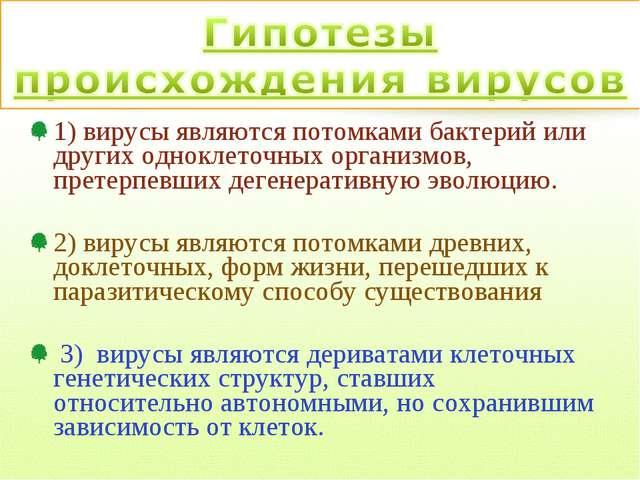 1) вирусы являются потомками бактерий или других одноклеточных организмов, пр...