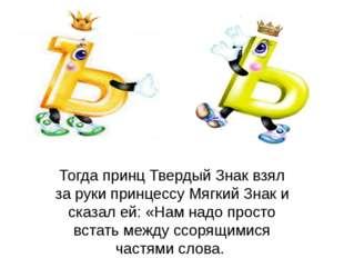 Тогда принц Твердый Знак взял за руки принцессу Мягкий Знак и сказал ей: «Нам