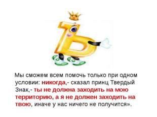 Мы сможем всем помочь только при одном условии: никогда,- сказал принц Тверд