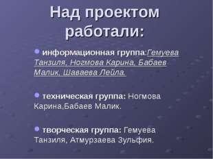 Над проектом работали: информационная группа:Гемуева Танзиля, Ногмова Карина,
