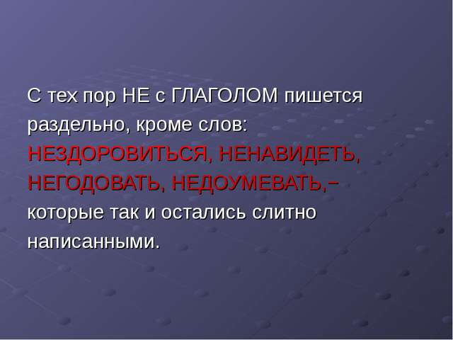 С тех пор НЕ с ГЛАГОЛОМ пишется раздельно, кроме слов: НЕЗДОРОВИТЬСЯ, НЕНАВИД...