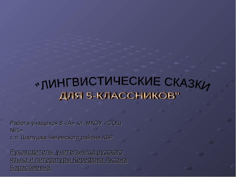 Работа учащихся 8 «А» кл. МКОУ «СОШ №1» с.п. Шалушка Чегемского района КБР. Р...