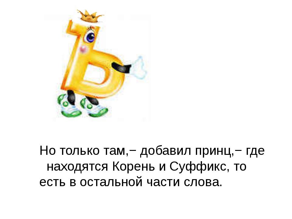 Но только там,− добавил принц,− где находятся Корень и Суффикс, то есть в ос...