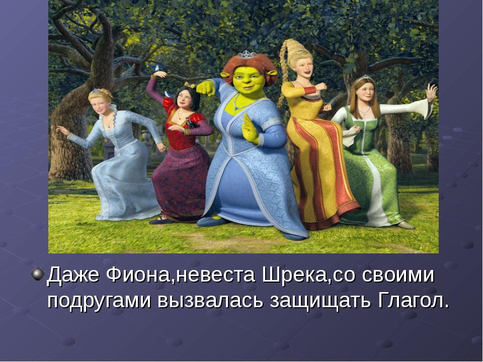 Даже Фиона,невеста Шрека,со своими подругами вызвалась защищать Глагол.