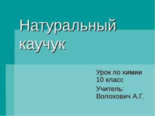 Натуральный каучук Урок по химии 10 класс Учитель: Волохович А.Г.