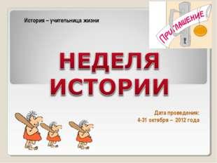 Дата проведения: 4-31 октября – 2012 года История – учительница жизни