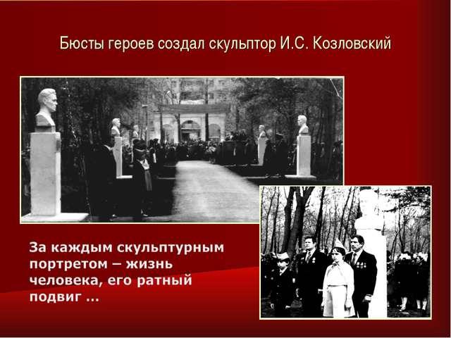 Бюсты героев создал скульптор И.С. Козловский