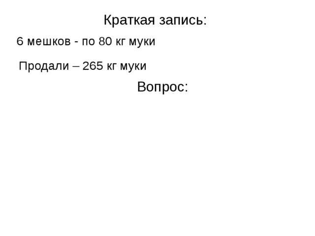 Краткая запись: 6 мешков - по 80 кг муки Продали – 265 кг муки Вопрос: