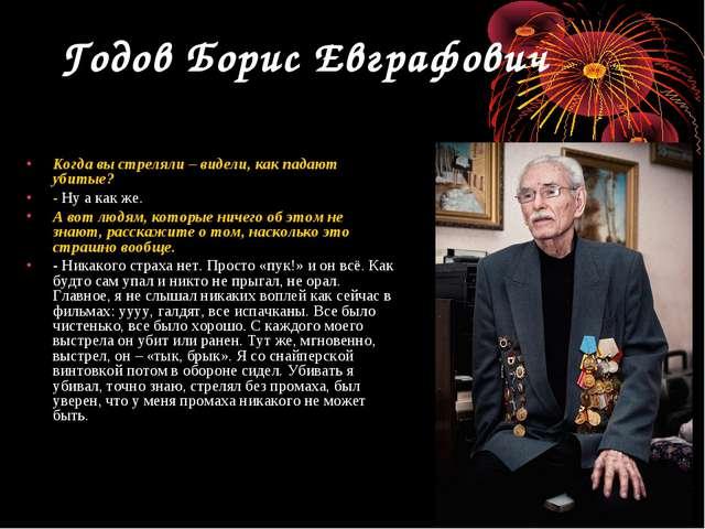 Годов Борис Евграфович Когда вы стреляли – видели, как падают убитые? - Ну а...