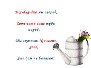 "Dig-dug-dug мы огород, Come-came-come туда народ. Мы сказали: ""Go-went- gone"