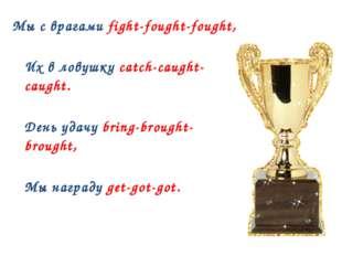 Мы с врагами fight-fought-fought, Их в ловушку catch-caught-caught. День удач