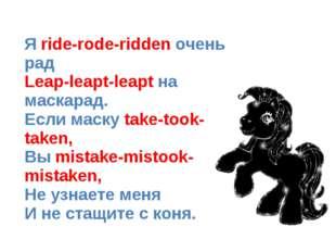 Я ride-rode-ridden очень рад Leap-leapt-leapt на маскарад. Если маску take-t
