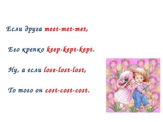 Если друга meet-met-met, Его крепко keep-kept-kept. Ну, а если lose-lost-los...