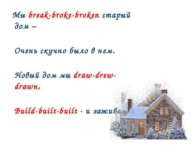 Мы break-broke-broken старый дом – Очень скучно было в нем. Новый дом мы dra...