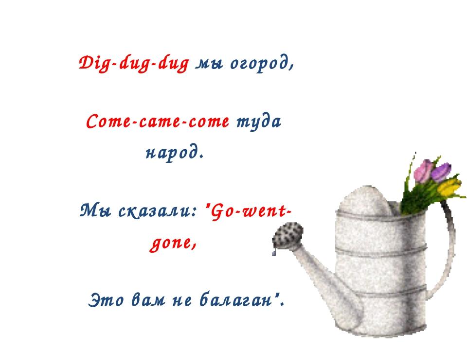 "Dig-dug-dug мы огород, Come-came-come туда народ. Мы сказали: ""Go-went- gone..."