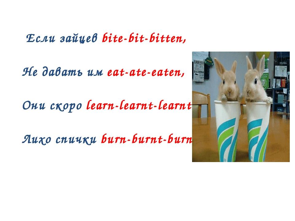 Если зайцев bite-bit-bitten, Не давать им eat-ate-eaten, Они скоро learn-lea...