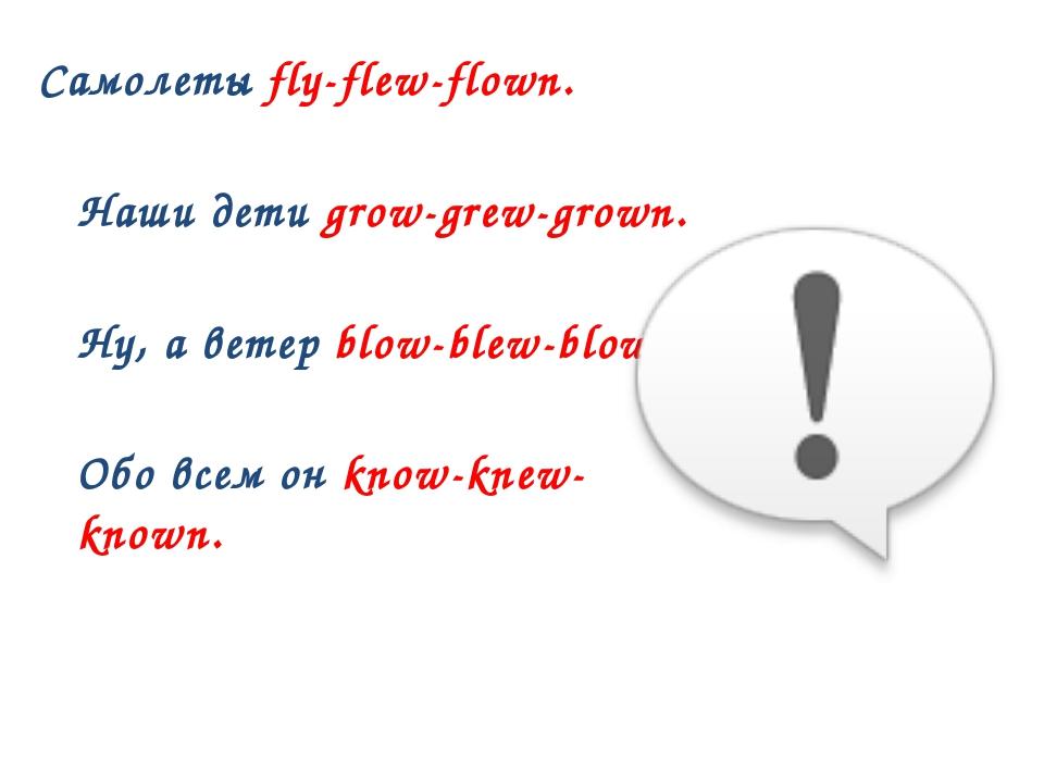 Самолеты fly-flew-flown. Наши дети grow-grew-grown. Ну, а ветер blow-blew-blo...