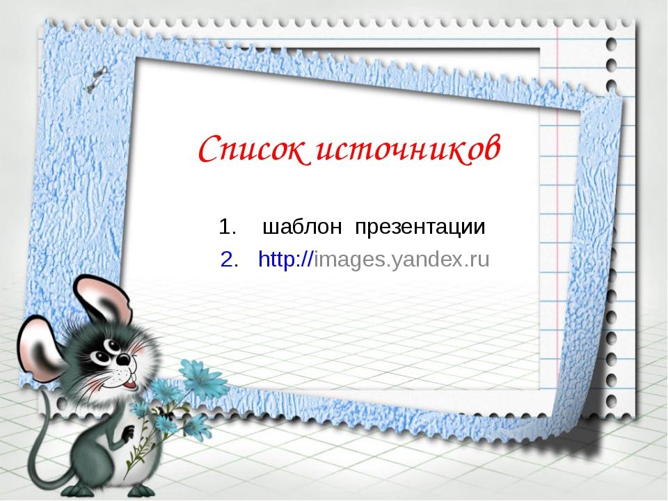 Список источников шаблон презентации http://images.yandex.ru