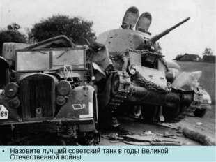 Назовите лучший советский танк в годы Великой Отечественной войны.