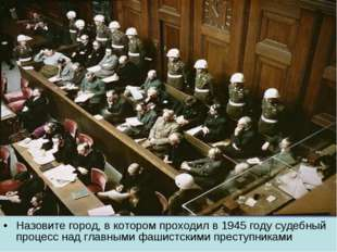 Назовите город, в котором проходил в 1945 году судебный процесс над главными
