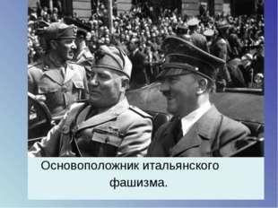 Основоположник итальянского фашизма.