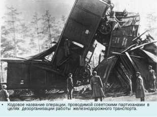 Кодовое название операции, проводимой советскими партизанами в целях дезорган