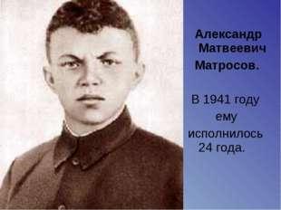 Александр Матвеевич Матросов. В 1941 году ему исполнилось 24 года.