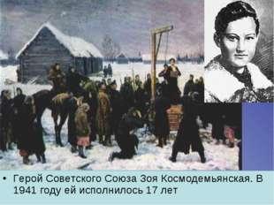 Герой Советского Союза Зоя Космодемьянская. В 1941 году ей исполнилось 17 лет