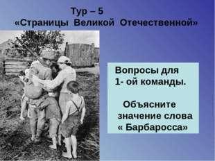 Тур – 5 «Страницы Великой Отечественной» Вопросы для 1- ой команды. Объяснит