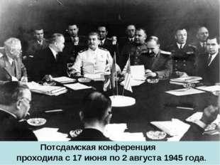 Потсдамская конференция проходила с 17 июня по 2 августа 1945 года.