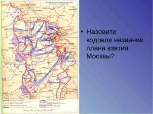 Назовите кодовое название плана взятия Москвы?