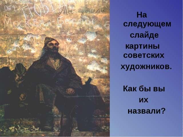 На следующем слайде картины советских художников. Как бы вы их назвали?
