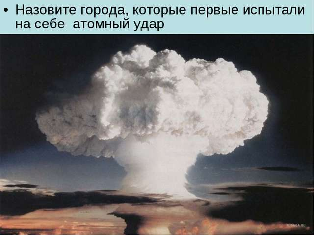 Назовите города, которые первые испытали на себе атомный удар