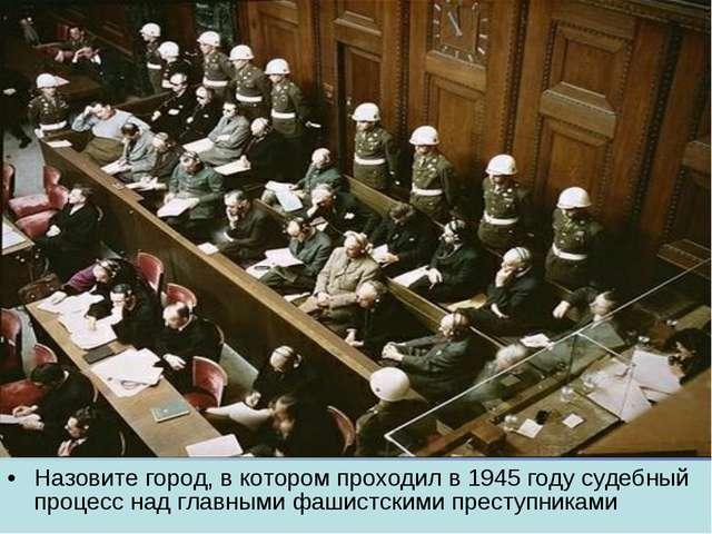Назовите город, в котором проходил в 1945 году судебный процесс над главными...