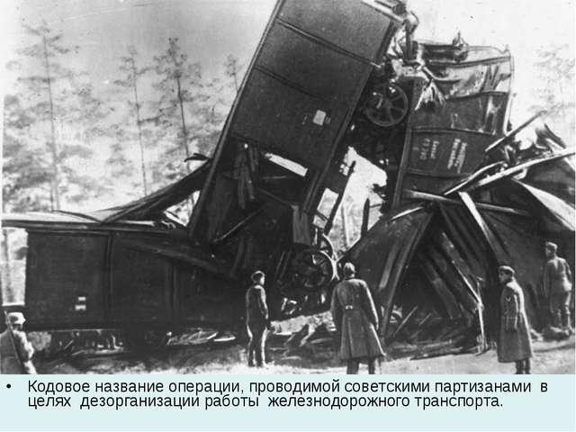 Кодовое название операции, проводимой советскими партизанами в целях дезорган...